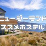 【NZ】ニュージーランド全国を8ヶ月かけて一周したぼくオススメのバックパッカーズ・ホステル7選
