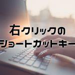 マウスを動かすのが面倒な全ての人へ…右クリックメニューをキーボードだけで出すショートカットキー