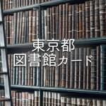 自分が東京都・どの区の図書館カードが作成可能か一般検索できる「東京図書館制覇!」が便利