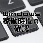 Windowsの稼働時間を確認する、ふたつの方法