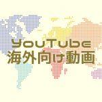 YouTubeで海外向け動画を配信したら再生数が5倍になった