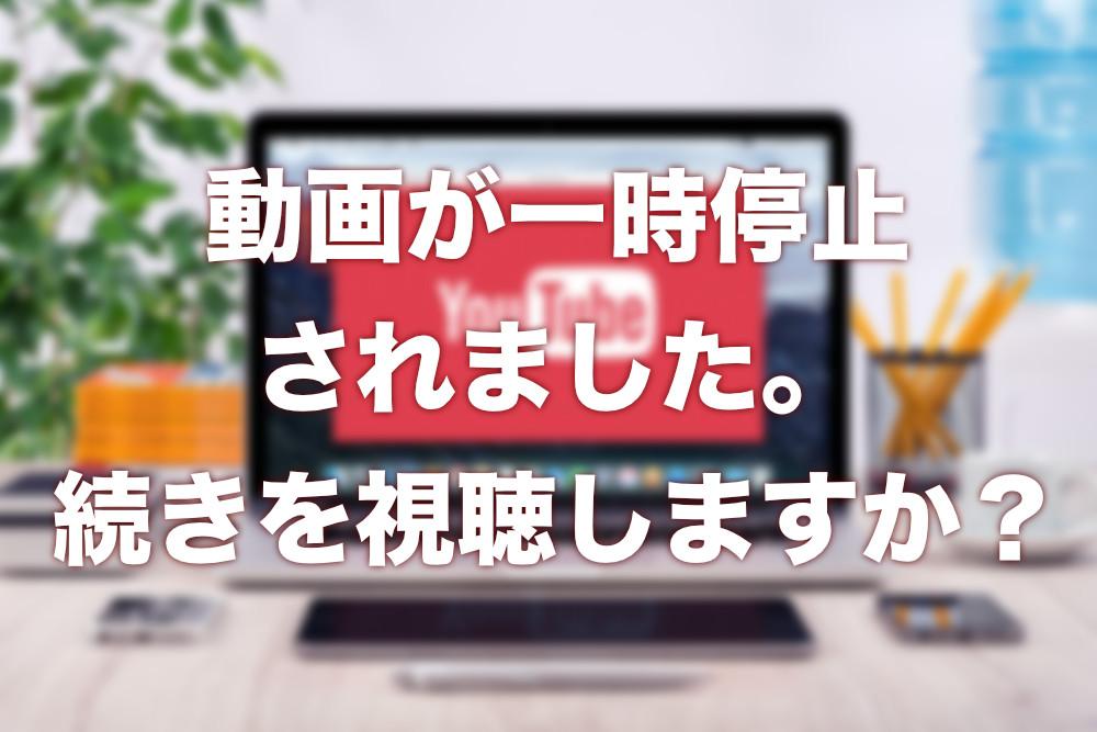 動画 が 一時 停止 され まし た 続き を 視聴 し ます か